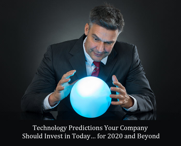 Technology Predictions Your Company Should Invest in Today… for 2020 and Beyond